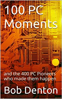 100 PC Moments: and the 400 PC Pioneers who made them happen (PC Pioneers series) (English Edition) di [Denton, Bob]