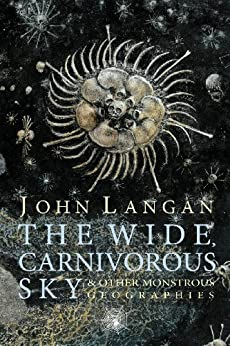 The Wide, Carnivorous Sky and Other Monstrous Geographies by [Langan, John]
