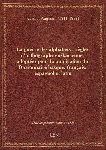 La guerre des alphabets : rgles d'orthographe euskarienne, adoptes pour la publication du Dictionn