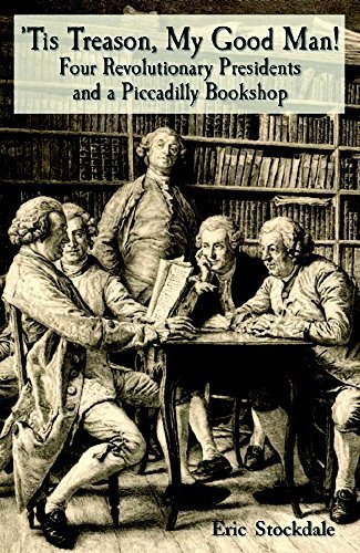 'Tis Treason, My Good Man!: Four Revolutionary Presidents And A Piccadilly Bookshop by Stockdale, Eric (2005) Hardcover