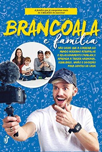 Brancoala e família: Não deixe que a correria do mundo moderno atrapalhe o relacionamento familiar e aprenda a trazer harmonia, equilíbrio, união e diversão para dentro de casa.