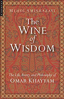 The Wine of Wisdom: The Life, Poetry and Philosophy of Omar Khayyam by [Aminrazavi, Mehdi]