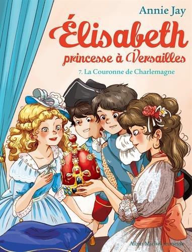 La Couronne de Charlemagne: Elisabeth, princesse  Versailles - tome 7