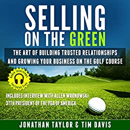 Selling on the Green: The Art of Building Trusted Relationships and Growing Your Business on the Golf Course (English Edition) de [Taylor, Jonathan, Davis, Tim]