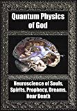 Quantum Physics of God. Neuroscience of Souls, Spirits, Dreams, Prophecy, Near Death, Reality