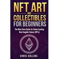 NFT Art and Collectibles for Beginners: The Must Have Guide for Understanding Non Fungible Tokens (NFTs)