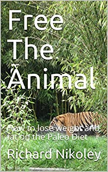 Free The Animal: How to lose weight and fat on the Paleo Diet by [Nikoley, Richard]