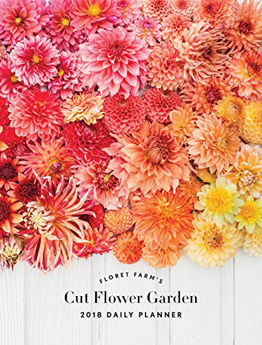 Floret Farm's Cut Flower Garden Daily Planner 2018 -