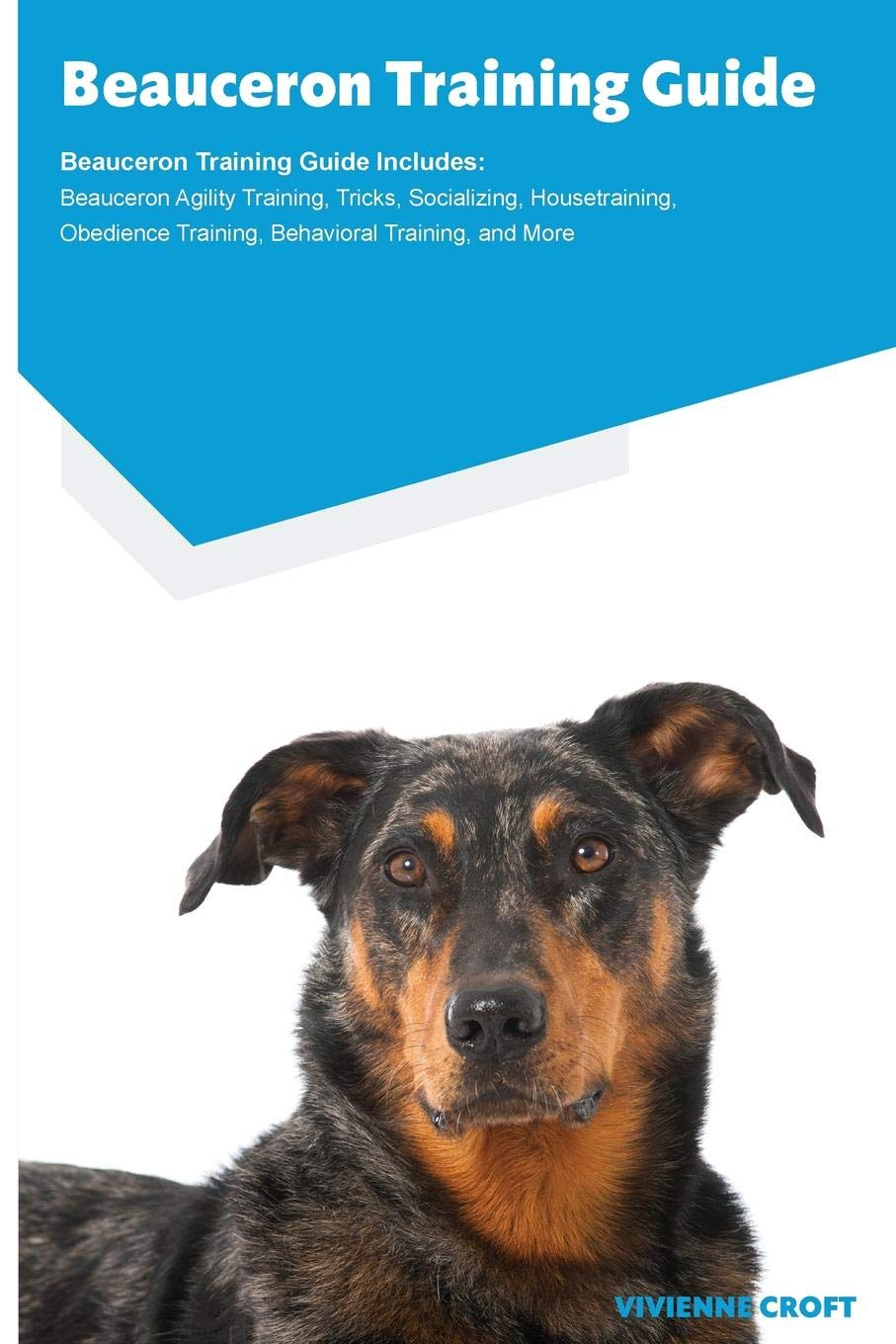 Beauceron Training Guide Beauceron Training Guide Includes: Beauceron Agility Training, Tricks, Socializing, Housetraining, Obedience Training, Behavioral Training, and More