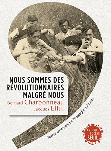 Nous sommes des révolutionnaires malgré nous. Textes pionniers de l'écologie politique par Bernard Charbonneau