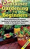 Container Gardening For Beginners 2nd Edition: The Essential Basics Of Container Gardening To Growing Fruits, Vegetables & Herbs In The Smallest Spaces! ... Gardening in Pots, Gardening for Beginners)