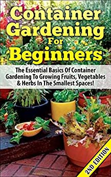 Container Gardening For Beginners 2nd Edition: The Essential Basics Of Container Gardening To Growing Fruits, Vegetables & Herbs In The Smallest Spaces! ... Gardening for Beginners) (English Edition) von [Pylarinos, Lindsey]