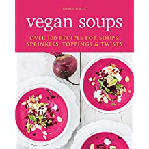 Vegan Soups: Over 100 recipes for soups, sprinkles, toppings & twists