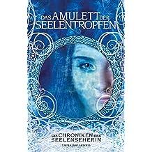 Das Amulett der Seelentropfen (Die Chroniken der Seelenseherin 1)