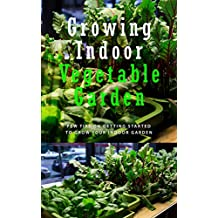 Growing Indoor Vegetable Garden: Few Tips on Getting Started to Grow Your Indoor Garden (English Edition)