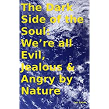 The Dark Side of the Soul: We're all Evil, Jealous & Angry by Nature (English Edition)