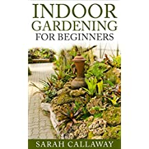 Indoor Gardening For Beginners: Everything You Need To Know About Indoor Gardening (English Edition)