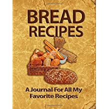 Bread Recipes: A Journal For All My Favorite Recipes