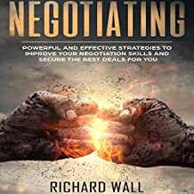 Negotiating: Powerful and Effective Strategies to Improve Your Negotiation Skills and Secure the Best Deals for You