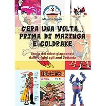 C'era una volta… prima di Mazinga e Goldrake. Storia dei robot giapponesi dalle origini agli anni Settanta (Italian Edition)