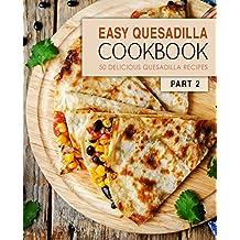 Easy Quesadilla Cookbook 2: 50 Delicious Quesadilla Recipes (English Edition)