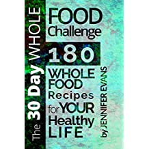 The 30 Day Whole Food Challenge: 180 Whole Food Recipes for YOUR Healthy Life (English Edition)