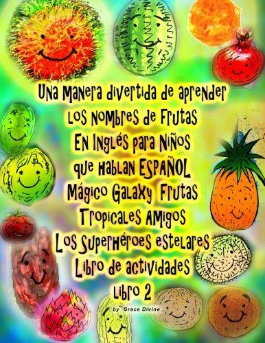 Una manera divertida de aprender los nombres de frutas En Inglés para Niños que hablan ESPAÑOL Galaxy Mágico Frutas Tropicales Amigos Los Superhéroes estelares Libro de actividades libro 2 por Grace Divine