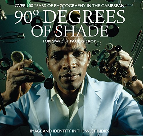 90 Degrees of Shade Foreword by Paul Gilroy: Over 100 Years of Photography in the Caribbean – Image and Identity in the West Indies