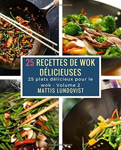 25 recettes de wok dlicieuses: 25 plats dlicieux pour le wok