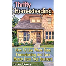 Thrifty Homesteading: How To Live Whole Time Homesteading And Earn Money From Your Backyard (English Edition)