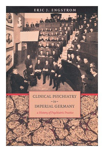 Clinical Psychiatry in Imperial Germany : A History of Psychiatric Practice (Cornell Studies in the History of Psychiatry)