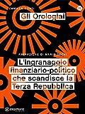 Gli Orologiai. L'ingranaggio finanziario-politico che scandisce la Terza Repubblica (Italian Edition)