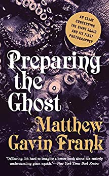 Preparing the Ghost: An Essay Concerning the Giant Squid and Its First Photographer par [Frank, Matthew Gavin]