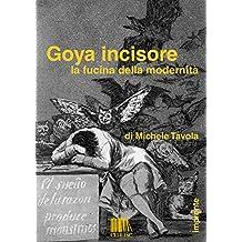 Goya incisore. La fucina della modernità (Impronte. Monografie d'arte digitali Vol. 5) (Italian Edition)