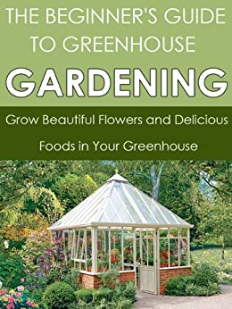 Greenhouse Gardening: Grow Beautiful Flowers and Delicious Foods in Your Greenhouse (Greenhouse Gardening, Greenhouse, Fruit Gardening ,Gardening Techniques, ... Gardening, Gardening) (English Edition) par [Brown, Dwayne]