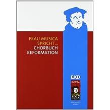 """Frau Musica spricht ...: Chorbuch Reformation. Das Chorbuch zum Luther-Jahr 2012 """"Reformation und Musik""""; mehr als 200 alte und neue Chorsätze zu rund ... der Evangelischen Kirche in Deutschland (EKD)"""