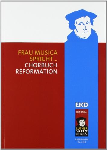 Frau Musica spricht ...: Chorbuch Reformation. Das Chorbuch zum Luther-Jahr 2012