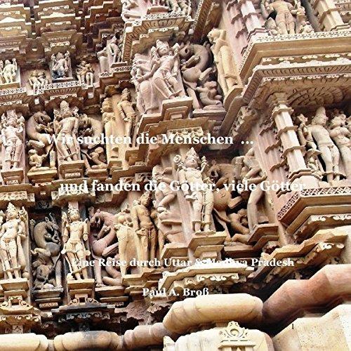 Wir suchten die Menschen ... und fanden die Götter, viele Götter: Eine Reise durch Uttar - und Madhya Pradesh