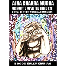 Ajna Chakra Mudra or How to Open the Third Eye: Portal to Other Worlds and Dimensions (English Edition)