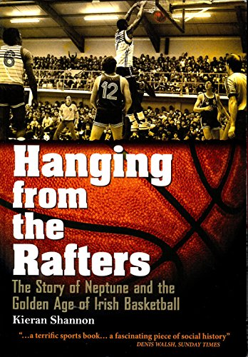 Hanging from the Rafters: The Story of Neptune and the Golden Age of Irish Basketball por Kieran Shannon