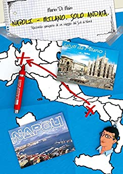 Napoli-Milano. Solo andata.: Racconto semiserio di un viaggio dal Sud al Nord. di [Di Maio, Mario]