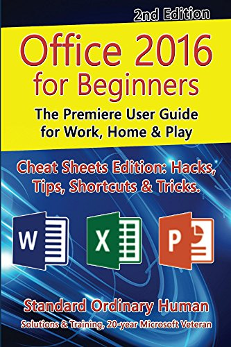 Office 2016 for Beginners, 2nd Edition. The Premiere User Guide for Work, Home & Play.: Cheat Sheets Edition: Hacks, Tips, Shortcuts & Tricks.