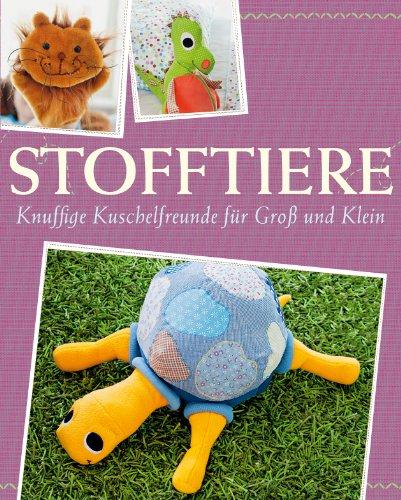 Stofftiere: Knuffige Kuschelfreunde für Groß und Klein nähen - Mit Schnittmustern zum Download (Das große Nähbuch) (Selbstgemachte Stofftiere)