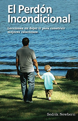 El Perdon Incondicional: Lecciones en dejar ir para construir mejores relaciones por Sedrik Newbern