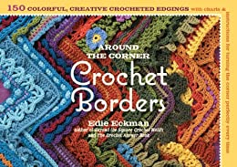 Around the Corner Crochet Borders: 150 Colorful, Creative Edging Designs with Charts and Instructions for Turning the Corner Perfectly Every Time by [Eckman, Edie]