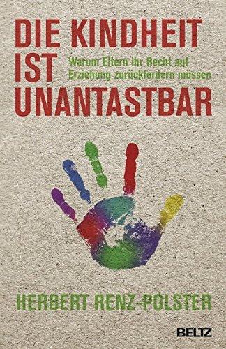 Die Kindheit ist unantastbar: Warum Eltern ihr Recht auf Erziehung zur??ckfordern m??ssen by Herbert Renz-Polster (2014-12-23)