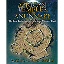 [African Temples of the Anunnaki: The Lost Technologies of the Gold Mines of Enki] (By: Michael Tellinger) [published: June, 2013]