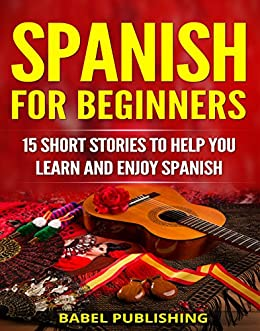 Spanish for Beginners: 15 Short Stories to Help You Learn and Enjoy Spanish (with Quizzes and Reading Comprehension Exercises) (English Edition) di [Publishing, Babel]