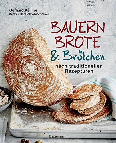 Bauernbrote & Brötchen nach traditionellen Rezepturen: Das große Buch des Brotbackens