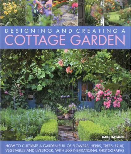 Designing and Creating a Cottage Garden: How to Cultivate a Garden Full of Flowers, Herbs, Trees, Fruit, Vegetables and Livestock, With 300 ... Full ... Full of Flowers, Herbs, Fruit and Vegetables.